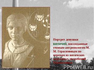 Портрет девушки вятичей, воссозданные ученым-антропологом М. М. Герасимовым по ч