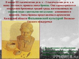 В конце III тысячелетия до н. э. - I тысячелетии до н. э. в нашу местность пришл