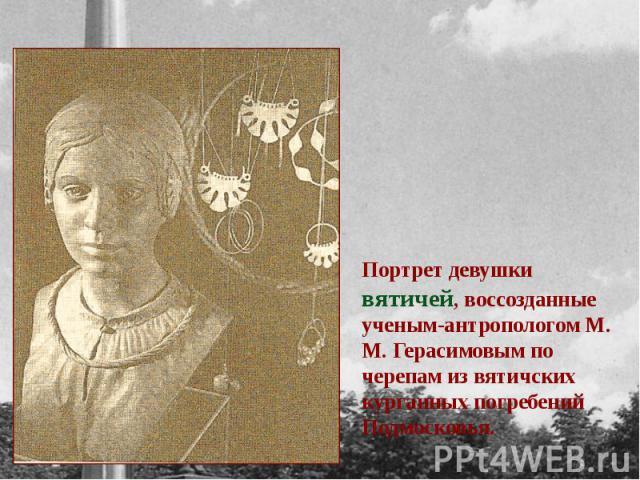 Портрет девушки вятичей, воссозданные ученым-антропологом М. М. Герасимовым по черепам из вятичских курганных погребений Подмосковья.