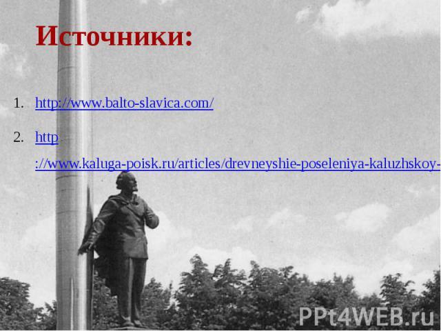Источники: http://www.balto-slavica.com/http://www.kaluga-poisk.ru/articles/drevneyshie-poseleniya-kaluzhskoy-oblasti/