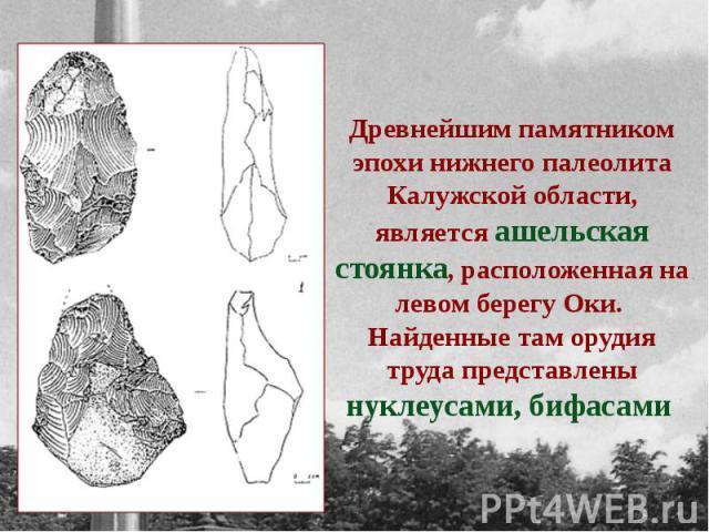Древнейшим памятником эпохи нижнего палеолита Калужской области, является ашельская стоянка, расположенная на левом берегу Оки. Найденные там орудия труда представлены нуклеусами, бифасами