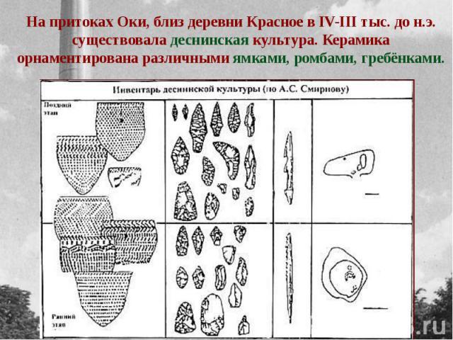 На притоках Оки, близ деревни Красное в IV-III тыс. до н.э. существовала деснинская культура. Керамика орнаментирована различными ямками, ромбами, гребёнками.