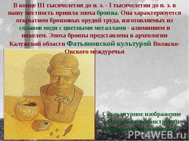 В конце III тысячелетия до н. э. - I тысячелетии до н. э. в нашу местность пришла эпоха бронзы. Она характеризуется открытием бронзовых орудий труда, изготовляемых из сплавов меди с цветными металлами - алюминием и никелем. Эпоха бронзы представлена…