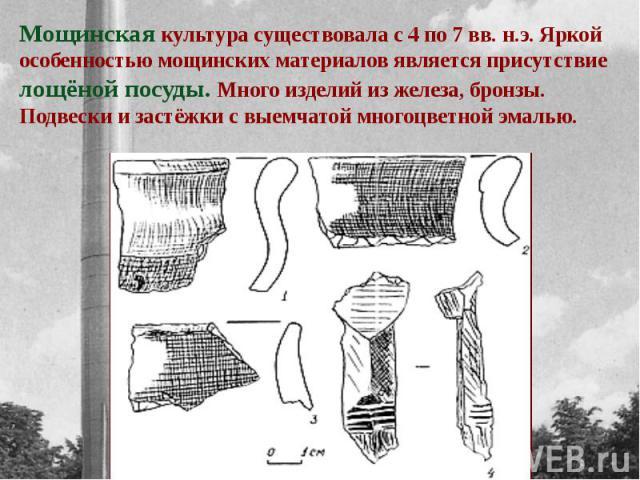 Мощинская культура существовала с 4 по 7 вв. н.э. Яркой особенностью мощинских материалов является присутствие лощёной посуды. Много изделий из железа, бронзы. Подвески и застёжки с выемчатой многоцветной эмалью.