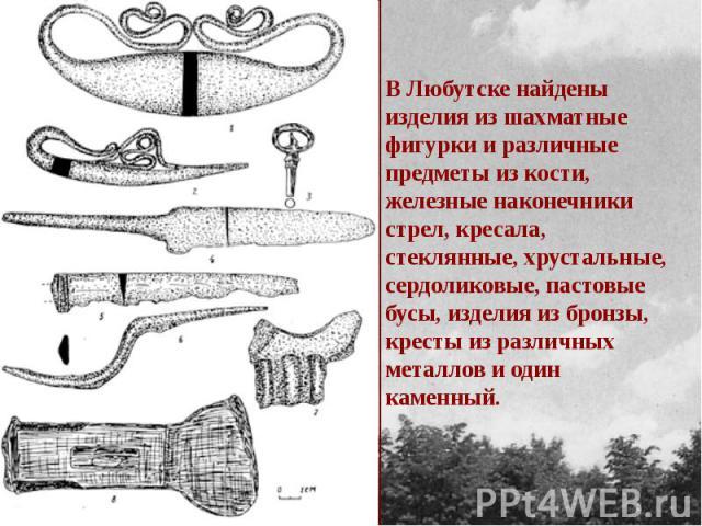 В Любутске найдены изделия из шахматные фигурки и различные предметы из кости, железные наконечники стрел, кресала, стеклянные, хрустальные, сердоликовые, пастовые бусы, изделия из бронзы, кресты из различных металлов и один каменный.