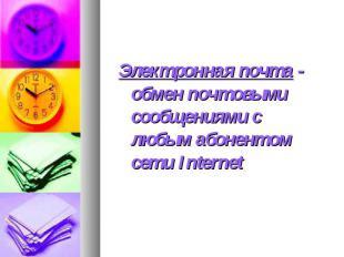 Электронная почта - обмен почтовыми сообщениями с любым абонентом сети Internet