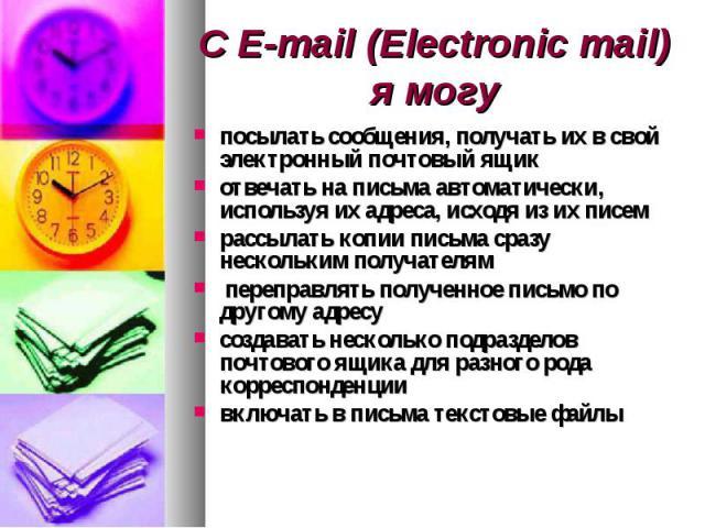 С E-mail (Electronic mail) я могу посылать сообщения, получать их в свой электронный почтовый ящикотвечать на письма автоматически, используя их адреса, исходя из их писемрассылать копии письма сразу нескольким получателям переправлять полученное пи…