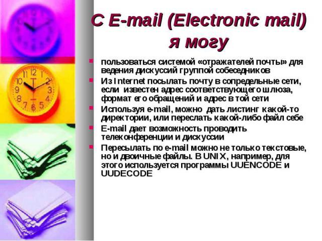 С E-mail (Electronic mail) я могу пользоваться системой «отражателей почты» для ведения дискуссий группой собеседников Из Internet посылать почту в сопредельные сети, если известен адрес соответствующего шлюза, формат его обращений и адрес в той сет…