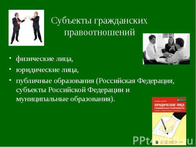 Субъекты гражданских правоотношений физические лица,юридические лица,публичные образования (Российская Федерация, субъекты Российской Федерации и муниципальные образования).