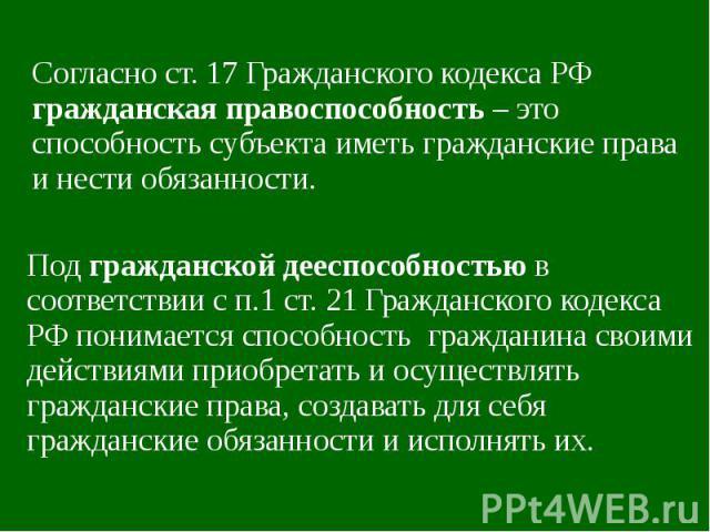 Согласно ст. 17 Гражданского кодекса РФ гражданская правоспособность – это способность субъекта иметь гражданские права и нести обязанности. Под гражданской дееспособностью в соответствии с п.1 ст. 21 Гражданского кодекса РФ понимается способность г…