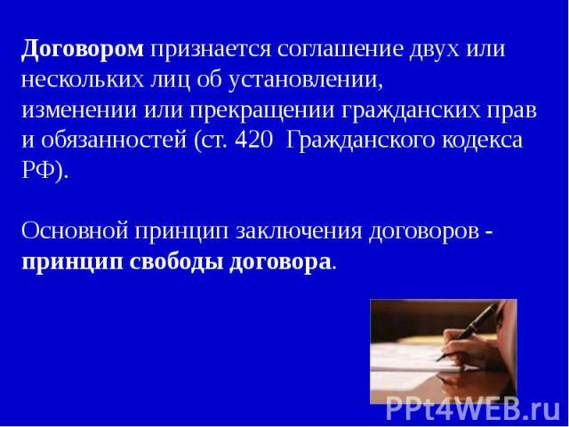 Договором признается соглашение двух или нескольких лиц об установлении,изменении или прекращении гражданских прав и обязанностей (ст. 420 Гражданского кодекса РФ).Основной принцип заключения договоров - принцип свободы договора.