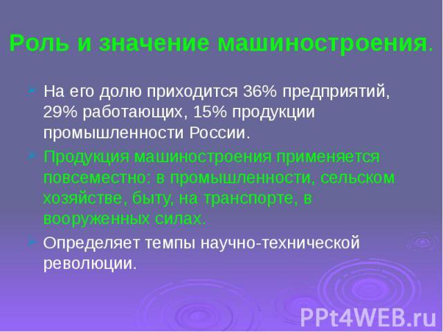 Роль и значение машиностроения. На его долю приходится 36% предприятий, 29% работающих, 15% продукции промышленности России.Продукция машиностроения применяется повсеместно: в промышленности, сельском хозяйстве, быту, на транспорте, в вооруженных си…