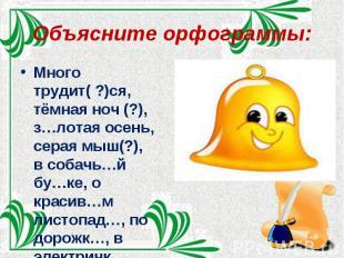 Объясните орфограммы: Много трудит( ?)ся, тёмная ноч (?), з…лотая осень, серая м
