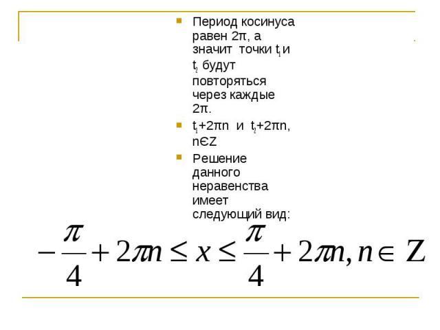Период косинуса равен 2π, а значит точки t1 и t2 будут повторяться через каждые 2π. t1+2πn и t2+2πn, nЄZРешение данного неравенства имеет следующий вид: