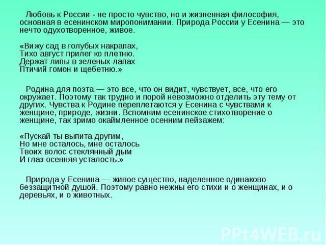 Любовь к России - не просто чувство, но и жизненная философия, основная в есенинском миропонимании. Природа России у Есенина — это нечто одухотворенное, живое. «Вижу сад в голубых накрапах, Тихо август прилег ко плетню. Держат липы в зеленых лапах П…