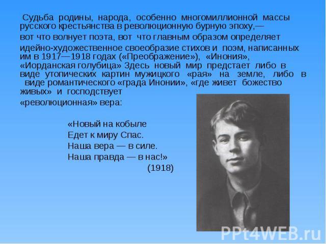 Судьба родины, народа, особенно многомиллионной массы русского крестьянства в революционную бурную эпоху,— вот что волнует поэта, вот что главным образом определяет идейно-художественное своеобразие стихов и поэм, написанных им в 1917—1918 годах («П…