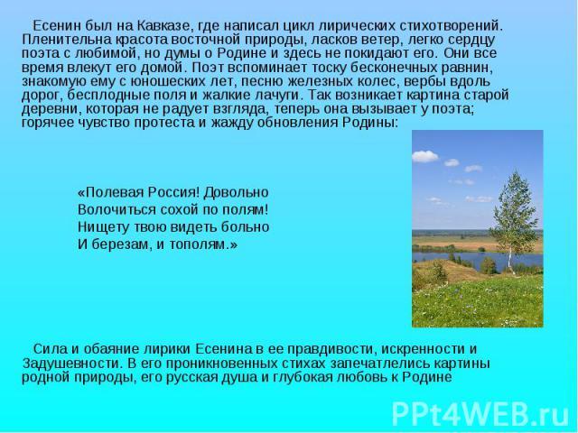 Есенин был на Кавказе, где написал цикл лирических стихотворений. Пленительна красота восточной природы, ласков ветер, легко сердцу поэта с любимой, но думы о Родине и здесь не покидают его. Они все время влекут его домой. Поэт вспоминает тоску беск…
