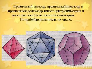 Правильный октаэдр, правильный икосаэдр и правильный додекаэдр имеют центр симме