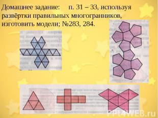 Домашнее задание:  п. 31 – 33, используя развёртки правильных многогранников,
