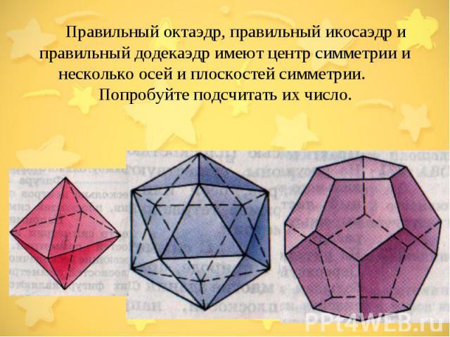 Правильный октаэдр, правильный икосаэдр и правильный додекаэдр имеют центр симметрии и несколько осей и плоскостей симметрии. Попробуйте подсчитать их число.