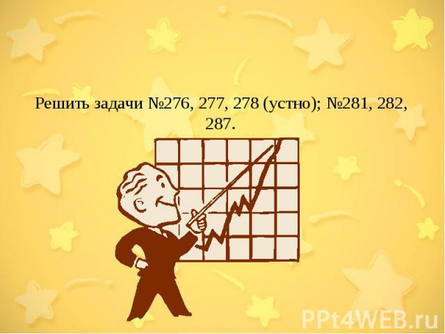 Решить задачи №276, 277, 278 (устно); №281, 282, 287.