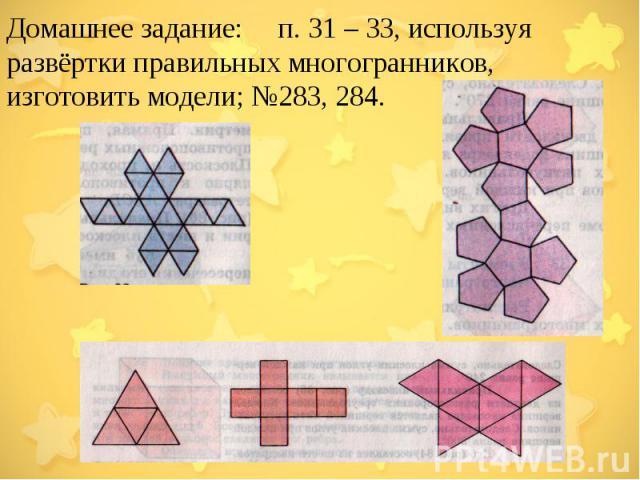 Домашнее задание:  п. 31 – 33, используя развёртки правильных многогранников, изготовить модели; №283, 284.