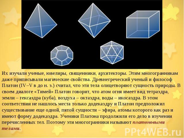 Их изучали ученые, ювелиры, священники, архитекторы. Этим многогранникам даже приписывали магические свойства. Древнегреческий ученый и философ Платон (IV–V в до н.э.) считал, что эти тела олицетворяют сущность природы. В своем диалоге «Тимей» Плат…