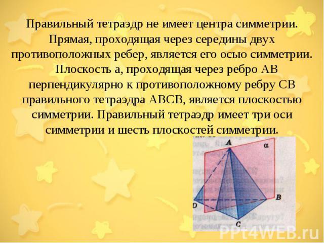Правильный тетраэдр не имеет центра симметрии. Прямая, проходящая через середины двух противоположных ребер, является его осью симметрии. Плоскость а, проходящая через ребро АВ перпендикулярно к противоположному ребру СВ правильного тетраэдра АВСВ, …