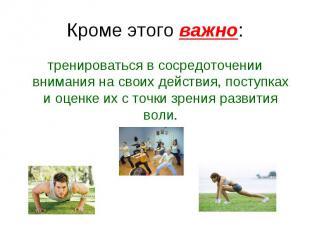 Кроме этого важно: тренироваться в сосредоточении внимания на своих действия, по