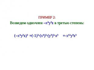ПРИМЕР 2: Возведем одночлен –x4y3z в третью степень: (–x4y3z)3 =(-1)3∙(x4)3∙(y3)