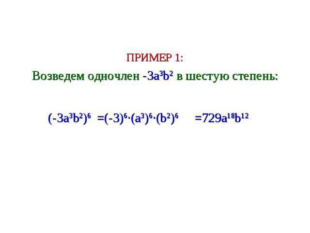 ПРИМЕР 1: Возведем одночлен -3a3b2 в шестую степень: =(-3)6∙(a3)6∙(b2)6 (-3a3b2)6 =729a18b12