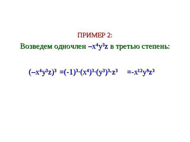 ПРИМЕР 2: Возведем одночлен –x4y3z в третью степень: (–x4y3z)3 =(-1)3∙(x4)3∙(y3)3∙z3 =-x12y9z3