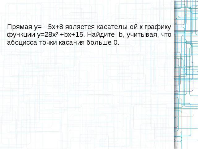 Прямая у= - 5х+8 является касательной к графику функции у=28х² +bх+15. Найдите b, учитывая, что абсцисса точки касания больше 0.