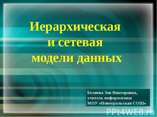 Иерархическая и сетевая модели данных Беляева Зоя Викторовна, учитель информатики МОУ «Новоуральская СОШ»
