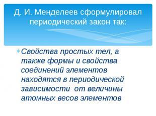 Д. И. Менделеев сформулировал периодический закон так: Свойства простых тел, а т