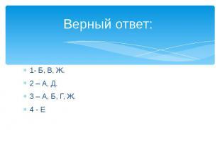 Верный ответ: 1- Б, В, Ж.2 – А, Д.3 – А, Б, Г, Ж.4 - Е