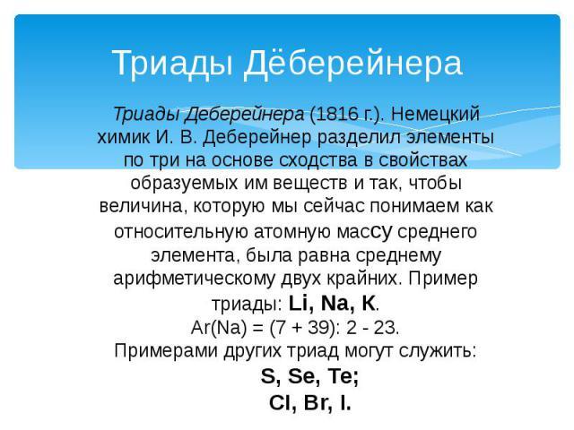 Триады Дёберейнера Триады Деберейнера (1816 г.). Немецкий химик И. В. Деберейнер разделил элементы по три на основе сходства в свойствах образуемых им веществ и так, чтобы величина, которую мы сейчас понимаем как относительную атомную массу среднего…