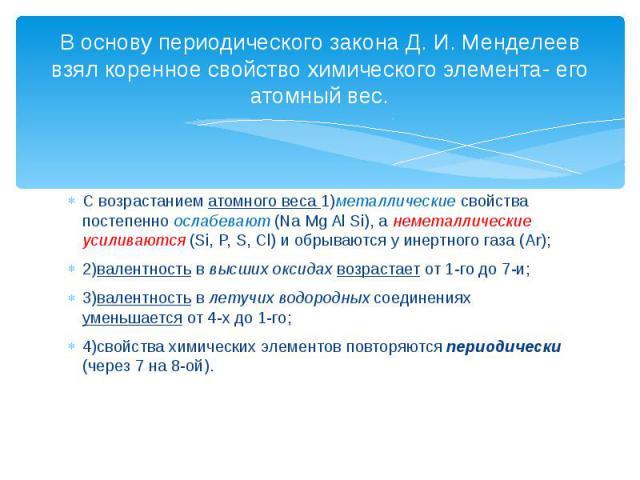 В основу периодического закона Д. И. Менделеев взял коренное свойство химического элемента- его атомный вес. С возрастанием атомного веса 1)металлические свойства постепенно ослабевают (Na Mg Al Si), а неметаллические усиливаются (Si, P, S, Cl) и об…