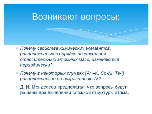 Возникают вопросы: Почему свойства химических элементов, расположенных в порядке возрастания относительных атомных масс, изменяются периодически?Почему в некоторых случаях (Ar –K, Co-Ni, Te-I) расположены не по возрастанию Ar?Д. И. Менделеев предпол…