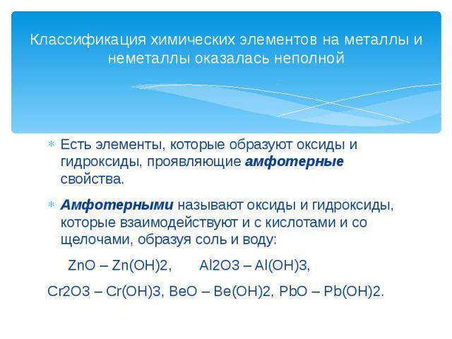 Классификация химических элементов на металлы и неметаллы оказалась неполной Есть элементы, которые образуют оксиды и гидроксиды, проявляющие амфотерные свойства.Амфотерными называют оксиды и гидроксиды, которые взаимодействуют и с кислотами и со ще…