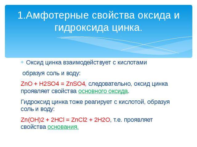1.Амфотерные свойства оксида и гидроксида цинка. Оксид цинка взаимодействует с кислотами образуя соль и воду:ZnO + H2SO4 = ZnSO4, следовательно, оксид цинка проявляет свойства основного оксида.Гидроксид цинка тоже реагирует с кислотой, образуя соль …