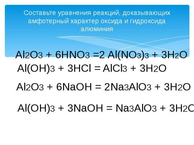Составьте уравнения реакций, доказывающих амфотерный характер оксида и гидроксида алюминия Al2O3 + 6HNO3 =2 Al(NO3)3 + 3H2O Al(OH)3 + 3HCl = AlCl3 + 3H2O Al2O3 + 6NaOH = 2Na3AlO3 + 3H2O Al(OH)3 + 3NaOH = Na3AlO3 + 3H2O