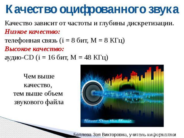 Качество оцифрованного звука Качество зависит от частоты и глубины дискретизации.Низкое качество: телефонная связь (i = 8 бит, М = 8 КГц)Высокое качество: аудио-CD (i = 16 бит, М = 48 КГц) Чем выше качество, тем выше объем звукового файла