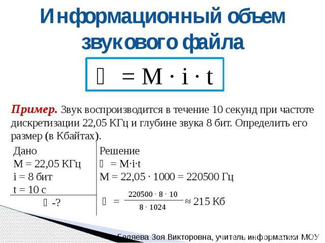 Информационный объем звукового файла Ѵ = М · i · t Пример. Звук воспроизводится в течение 10 секунд при частоте дискретизации 22,05 КГц и глубине звука 8 бит. Определить его размер (в Кбайтах). Дано M = 22,05 КГцi = 8 битt = 10 сѴ-? Решение Ѵ = M·i·…