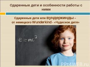 Одаренные дети и особенности работы с нимиОдаренные дети или вундеркинды – от не