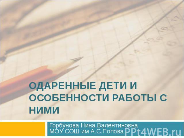 Одаренные дети и особенности работы с ними Горбунова Нина ВалентиновнаМОУ СОШ им А.С.Попова