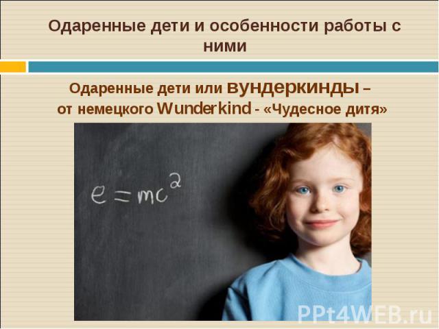 Одаренные дети и особенности работы с нимиОдаренные дети или вундеркинды – от немецкого Wunderkind - «Чудесное дитя»