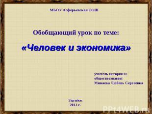 МБОУ Алферьевская ООШ Обобщающий урок по теме:«Человек и экономика» учитель исто