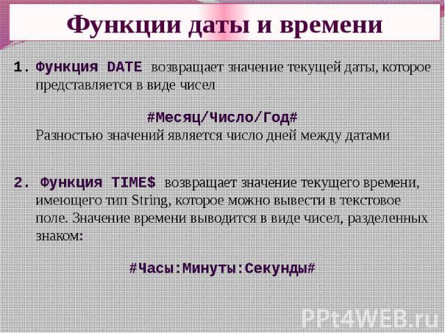 Функции даты и времени Функция DATE возвращает значение текущей даты, которое представляется в виде чисел#Месяц/Число/Год#Разностью значений является число дней между датами 2. Функция TIME$ возвращает значение текущего времени, имеющего тип String,…