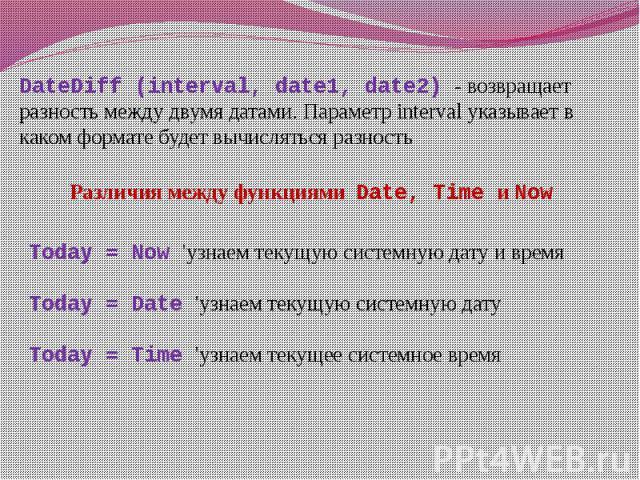 DateDiff (interval, date1, date2) - возвращает разность между двумя датами. Параметр interval указывает в каком формате будет вычисляться разность Различия между функциями Date, Time и Now Today = Now 'узнаем текущую системную дату и время Today = D…